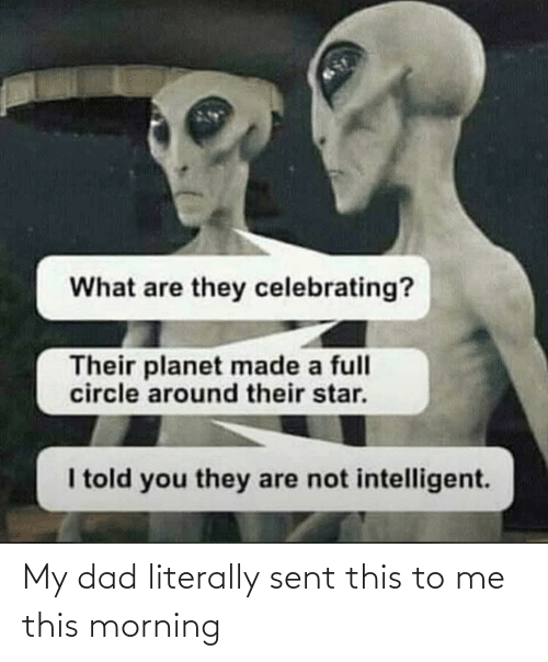 morning: What are they celebrating?  Their planet made a full  circle around their star.  I told you they are not intelligent. My dad literally sent this to me this morning
