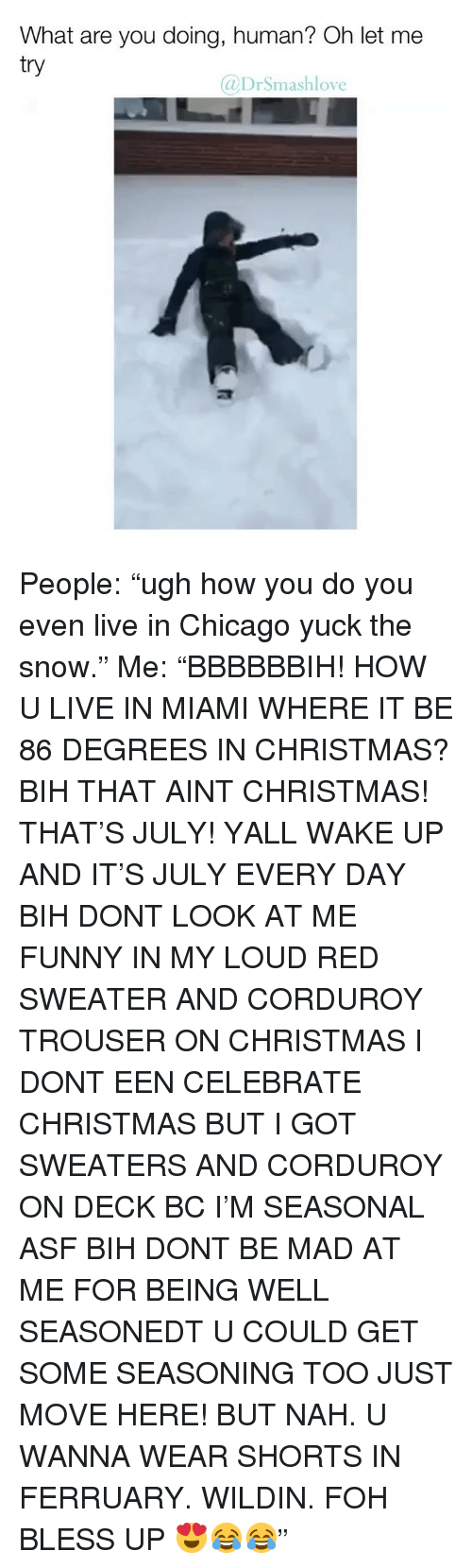 """Bless Up, Chicago, and Christmas: What are you doing, human? Oh let me  try  @DrSmashlove People: """"ugh how you do you even live in Chicago yuck the snow."""" Me: """"BBBBBBIH! HOW U LIVE IN MIAMI WHERE IT BE 86 DEGREES IN CHRISTMAS? BIH THAT AINT CHRISTMAS! THAT'S JULY! YALL WAKE UP AND IT'S JULY EVERY DAY BIH DONT LOOK AT ME FUNNY IN MY LOUD RED SWEATER AND CORDUROY TROUSER ON CHRISTMAS I DONT EEN CELEBRATE CHRISTMAS BUT I GOT SWEATERS AND CORDUROY ON DECK BC I'M SEASONAL ASF BIH DONT BE MAD AT ME FOR BEING WELL SEASONEDT U COULD GET SOME SEASONING TOO JUST MOVE HERE! BUT NAH. U WANNA WEAR SHORTS IN FERRUARY. WILDIN. FOH BLESS UP 😍😂😂"""""""