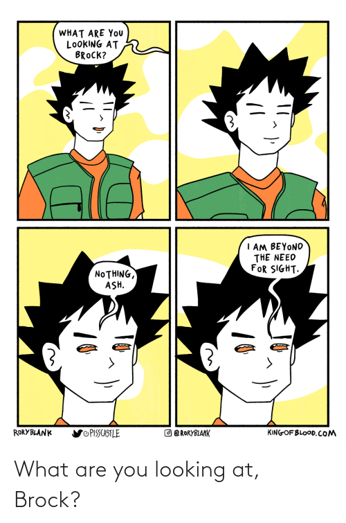 are you: What are you looking at, Brock?