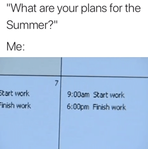 """Your Plans: """"What are your plans for the  Summer?""""  Me:  7  9:00am Start work  Start work  Finish work  6:00pm Finish work"""