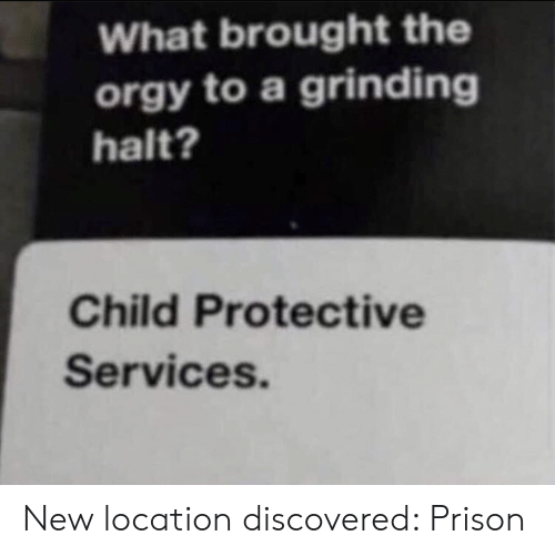 Prison: What brought the  orgy to a grinding  halt?  Child Protective  Services. New location discovered: Prison
