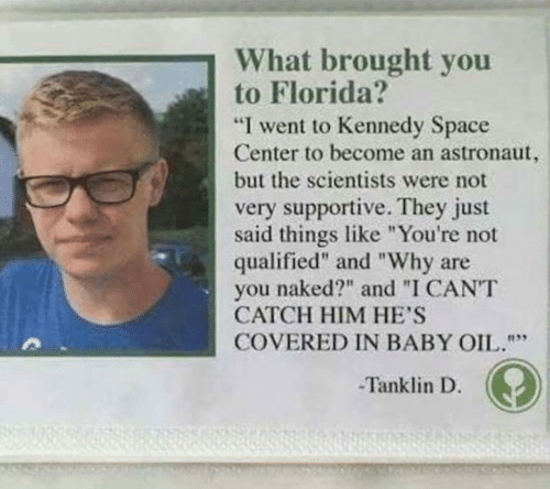 """scientists: What brought you  to Florida?  """"I went to Kennedy Space  Center to become an astronaut,  but the scientists were not  very supportive. They just  said things like """"You're not  qualified"""" and """"Why are  naked?"""" and """"I CANT  you  CATCH HIM HE'S  COVERED IN BABY OIL.""""""""  Tanklin D."""