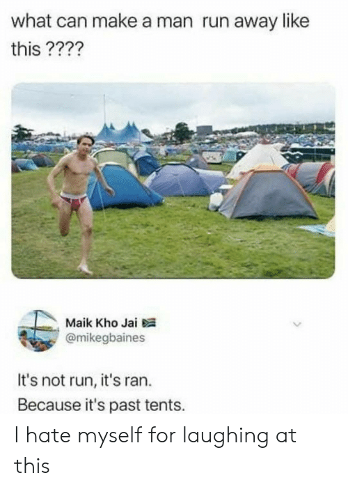 run away: what can make a man run away like  this ????  Maik Kho Jai  @mikegbaines  It's not run, it's ran.  Because it's past tents. I hate myself for laughing at this