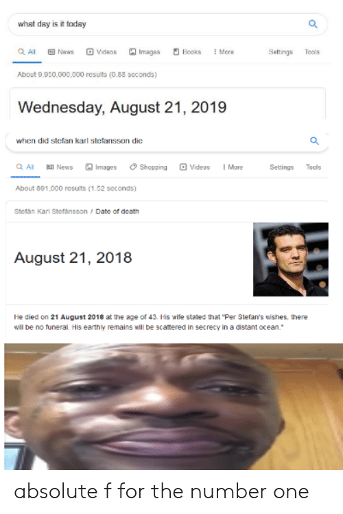 """Books, News, and Reddit: what day is it today  QAll  Vidaos  Imagas  Mera  Naws  Books  Sattings  Tools  About 9,950,000,000 results (0.88 seconds)  Wednesday, August 21, 2019  when did stefan karl stefansson dic  Q Al  Images  More  News  Shopping  Videos  Settings  Tools  About 891,000 results (1.52 seconds)  Stefán Karl Stefansson Date of death  August 21, 2018  He died on 21 August 2018 at the age of 43. His wife stated that """"Per Stefan's wishes, there  will be no funeral. His earthly remains will be scattered in secrecy in a distant ocean. absolute f for the number one"""