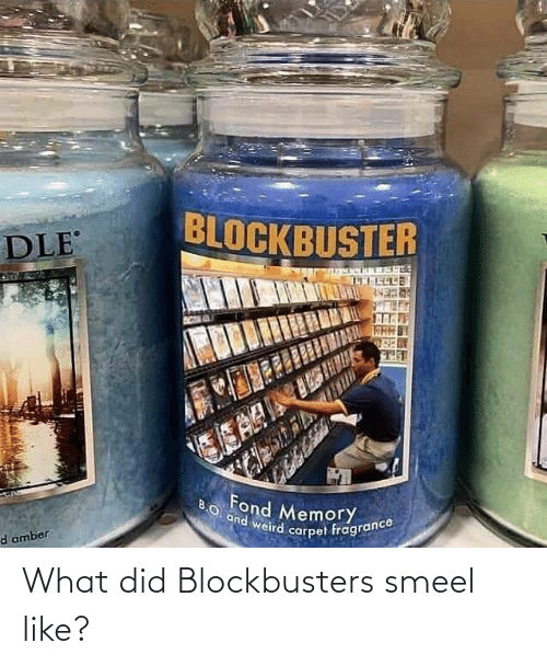 what: What did Blockbusters smeel like?