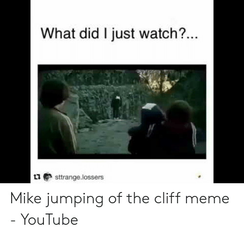 Jumping Off A Cliff Meme: What did I just watch?...  sttrange.lossers Mike jumping of the cliff meme - YouTube