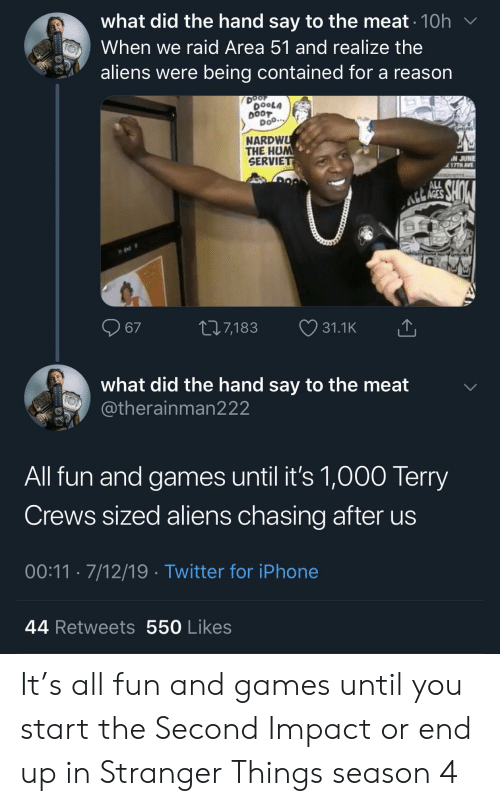 Iphone, Terry Crews, and Twitter: what did the hand say to the meat 10h  When we raid Area 51 and realize the  aliens were being contained for a reason  DOOF  DOOLA  DOOT  Doo.  NARDWU  THE HUM  SERVIET  N JUNE  17TH AVE  ALL  Atk RES SHO  L27,183  67  31.1K  what did the hand say to the meat  @therainman222  All fun and games until it's 1,000 Terry  Crews sized aliens chasing after us  00:11 7/12/19 Twitter for iPhone  44 Retweets 550 Likes It's all fun and games until you start the Second Impact or end up in Stranger Things season 4
