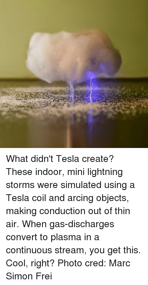Convertable: What didn't Tesla create? These indoor, mini lightning storms were simulated using a Tesla coil and arcing objects, making conduction out of thin air. When gas-discharges convert to plasma in a continuous stream, you get this. Cool, right? Photo cred: Marc Simon Frei