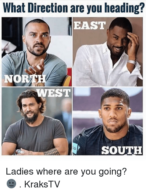 Memes, 🤖, and You: What Direction are you heading?  EAST  NOR  WEST  SOUTH Ladies where are you going? 🌚 . KraksTV