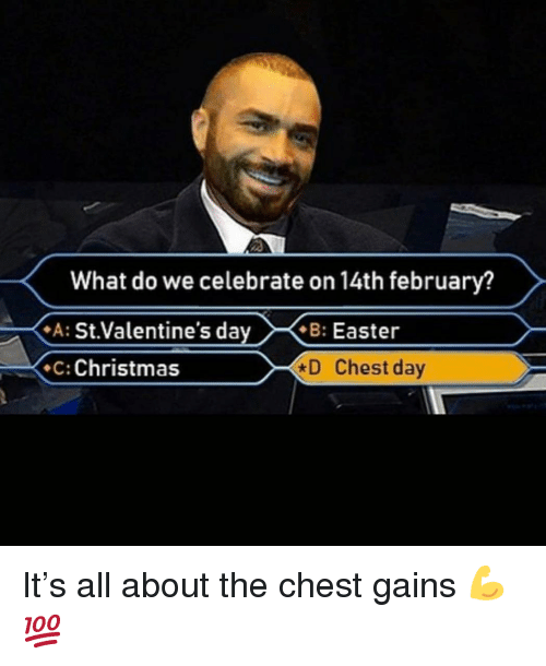 gains: What do we celebrate on 14th february?  A: St.Valentine's dayB: Easter  C: Christmas  D Chest day It's all about the chest gains 💪💯