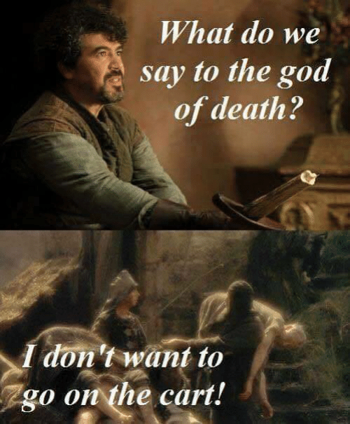 I Dont Want To: What do we  say to the god  of death?  I don't want to  go on the cart!