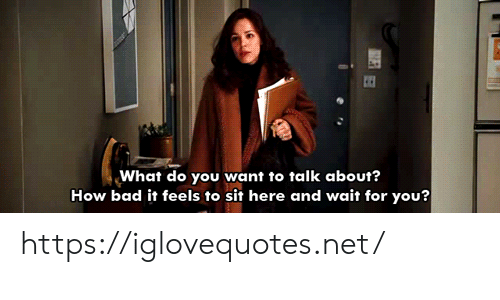 Bad, How, and Net: What do you want to talk about?  How bad it feels to sit here and wait for you? https://iglovequotes.net/