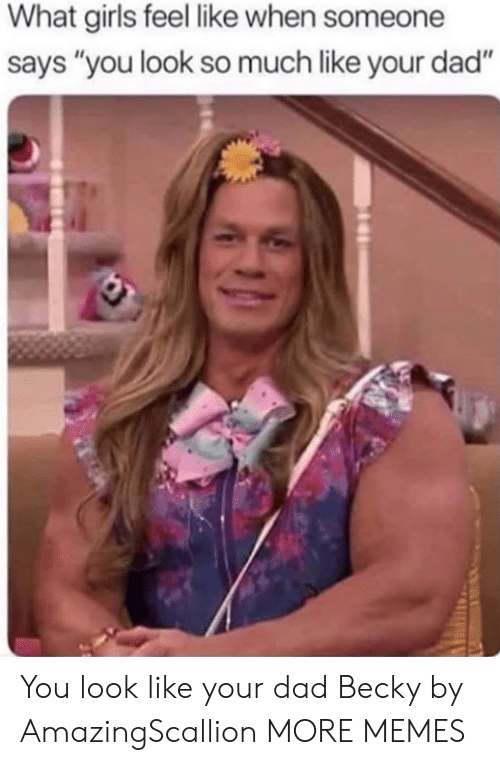 """Dad, Dank, and Girls: What girls feel like when someone  says """"you look so much like your dad"""" You look like your dad Becky by AmazingScallion MORE MEMES"""