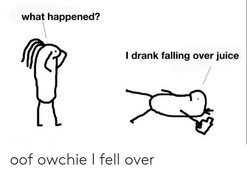 Juice, Drank, and What: what happened?  I drank falling over juice oof owchie I fell over