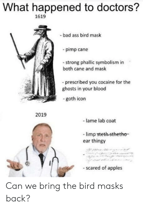lame: What happened to doctors?  1619  bad ass bird mask  pimp cane  -strong phallic symbolism in  both cane and mask  -prescribed you cocaine for the  ghosts in your blood  goth icon  2019  lame lab coat  -limp steth sthetho  ear thingy  scared of apples Can we bring the bird masks back?