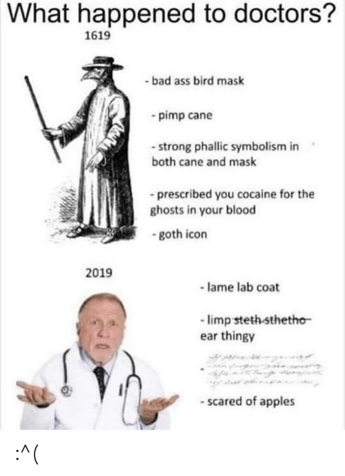lame: What happened to doctors?  1619  -bad ass bird mask  pimp cane  - strong phallic symbolism in  both cane and mask  prescribed you cocaine for the  ghosts in your blood  -goth icon  2019  lame lab coat  limp steth sthetho  ear thingy  -scared of apples :^(