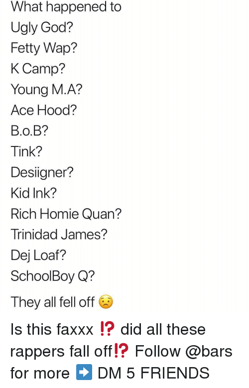 B.o.B, DeJ Loaf, and Fall: What happened to  Ugly God?  Fetty Wap?  K Camp?  Young M.A?  Ace Hood?  B.O.B?  Tink?  Desiigner?  Kid Ink?  Rich Homie Quan?  Trinidad James?  Dej Loaf?  SchoolBoy Q?  They all fell off Is this faxxx ⁉️ did all these rappers fall off⁉️ Follow @bars for more ➡️ DM 5 FRIENDS