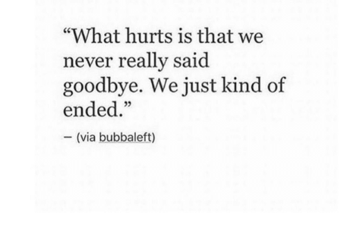 """Never, Via, and What: """"What hurts is that we  never really said  goodbye. We just kind of  ended.""""  (via bubbaleft)"""