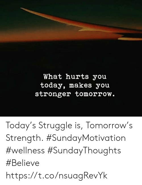 Struggle, Today, and Tomorrow: What hurts you  today, makes you  stronger tomorrow. Today's Struggle is, Tomorrow's Strength.  #SundayMotivation #wellness  #SundayThoughts #Believe https://t.co/nsuagRevYk