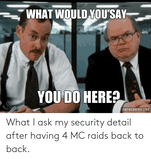 security: What I ask my security detail after having 4 MC raids back to back.