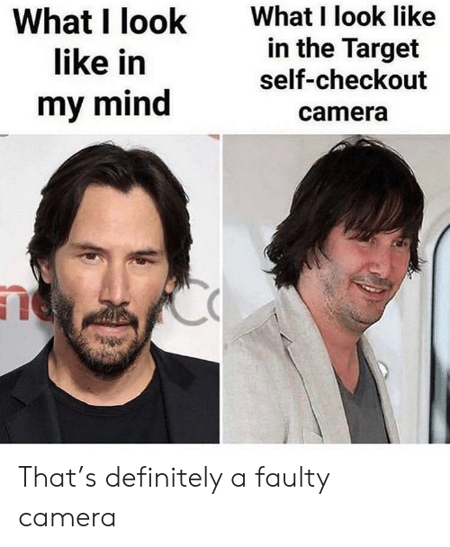 Definitely, Target, and Camera: What I look  like in  What I look like  in the Target  self-checkout  my mind  camera That's definitely a faulty camera