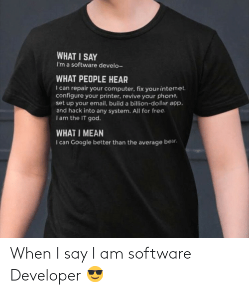 Say I: WHAT I SAY  I'm a software develo-  WHAT PEOPLE HEAR  I can repair your computer, fix yourinternet.  configure your printer, revive your phone,  set up your email, build a billion-dollar app.  and hack into any system. All for free.  Iam the IT god.  WHAT I MEAN  I can Google better than the average bear. When I say I am software Developer 😎
