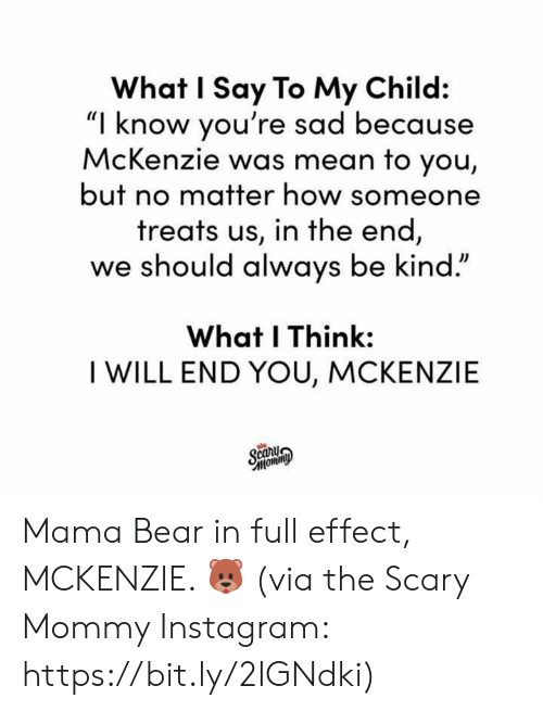"""Dank, Instagram, and Bear: What I Say To My Child:  """"I know you're sad because  McKenzie was mean to you,  but no matter how someone  treats us, in the end  we should always be kind.""""  What I Think:  I WILL END YOU, MCKENZIE Mama Bear in full effect, MCKENZIE. 🐻  (via the Scary Mommy Instagram: https://bit.ly/2IGNdki)"""