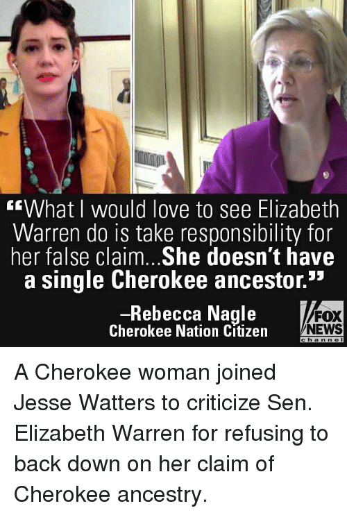 """Elizabeth Warren: """"What I would love to see Elizabeth  Warren do is take responsibility for  her false claim. .She doesn't have  a single Cherokee ancestor.""""  Rebecca Nagle  Cherokee Nation Citizen  FOX  NEWS  c  hann c  l A Cherokee woman joined Jesse Watters to criticize Sen. Elizabeth Warren for refusing to back down on her claim of Cherokee ancestry."""