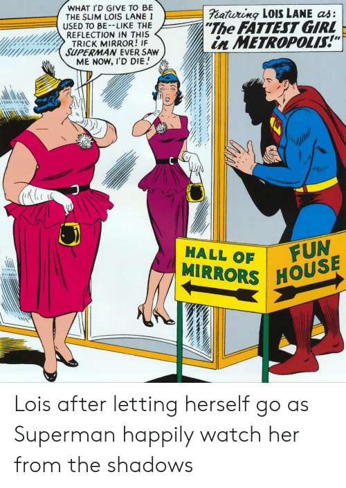 """Be Like, Saw, and Superman: WHAT I'D GIVE TO BE  THE SLIM LOIS LANE I  USED TO BE-LIKE THE  REFLECTION IN THIS  TRICK MIRROR! IF  SUPERMAN EVER SAW  ME NOW, I'D DIE  eatiuring LOISS LANE as:  """"The FATTEST GIRL  in METROPOLIS!""""  FUN  MIRRORS HOUSE  HALL OF Lois after letting herself go as Superman happily watch her from the shadows"""