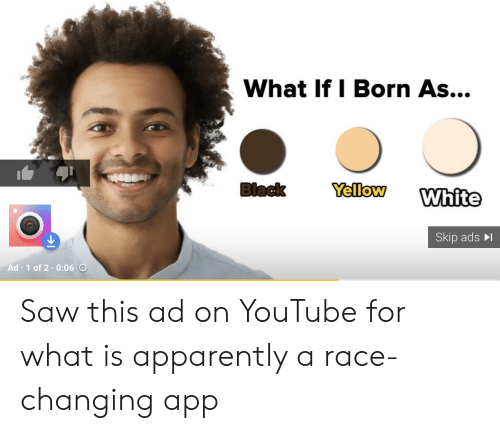 Apparently, Facepalm, and Saw: What If I Born As...  Black  Yellow  White  Skip ads  Ad 1 of 2 0:06 O Saw this ad on YouTube for what is apparently a race-changing app