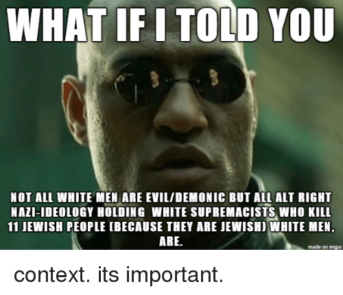 all white: WHAT IF I TOLD YOU  NOT ALL WHITE MEN ARE EVIL/DEMONIC BUT ALL ALT RIGHT  NAZI-IDEOLOGY HOLDING WHITE SUPREMACISTS WHO KILL  11 JEWISH PEOPLE (BECAUSE THEY ARE JEWISHI WHITE MEN,  ARE.  made on imgur context. its important.