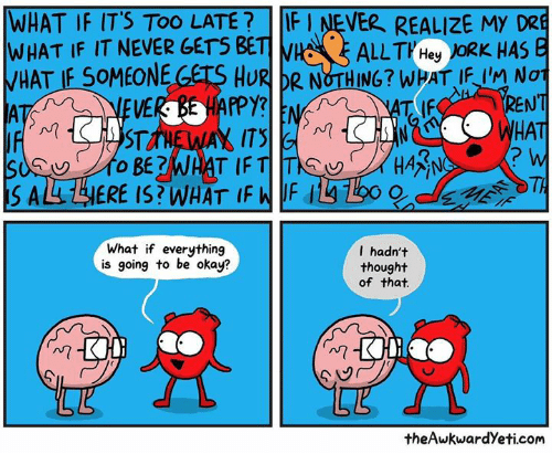 Memes, Okay, and Never: WHAT IF IT'S TOO LATE?FI NEVER REALIZE MY DRE  WHAT IF IT NEVER GETS BETI  HAT IF SOMEONE GETS HURR NOTHING? WHAT IFI NoT  ENT  HAT  2  TI  What if everything  is going to be okay?  I hadn't  thought  of that  Mm  theAwkwardYeti.com