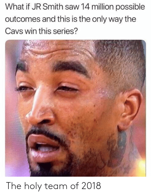 Cavs, J.R. Smith, and Saw: What if JR Smith saw 14 million possible  outcomes and this is the only way the  Cavs win this series? The holy team of 2018