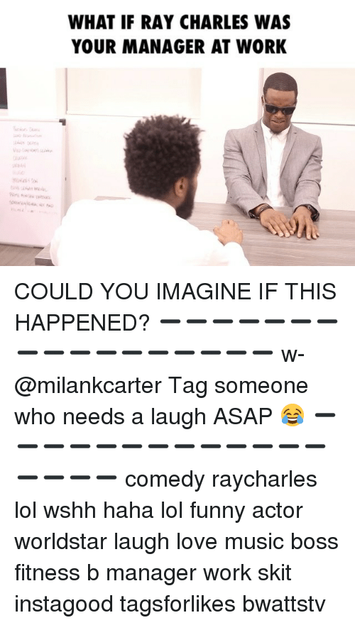 manageable: WHAT IF RAY CHARLES WAS  YOUR MANAGER AT WORK COULD YOU IMAGINE IF THIS HAPPENED? ➖➖➖➖➖➖➖➖➖➖➖➖➖➖➖➖➖ w-@milankcarter Tag someone who needs a laugh ASAP 😂 ➖➖➖➖➖➖➖➖➖➖➖➖➖➖➖➖➖ comedy raycharles lol wshh haha lol funny actor worldstar laugh love music boss fitness b manager work skit instagood tagsforlikes bwattstv