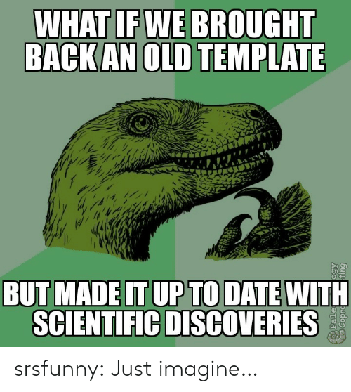 template: WHAT IF WE BROUGHT  BACK AN OLD TEMPLATE  BUT MADE IT UP TO DATE WITH  SCIENTIFIC DISCOVERIES  Pale srsfunny:  Just imagine…