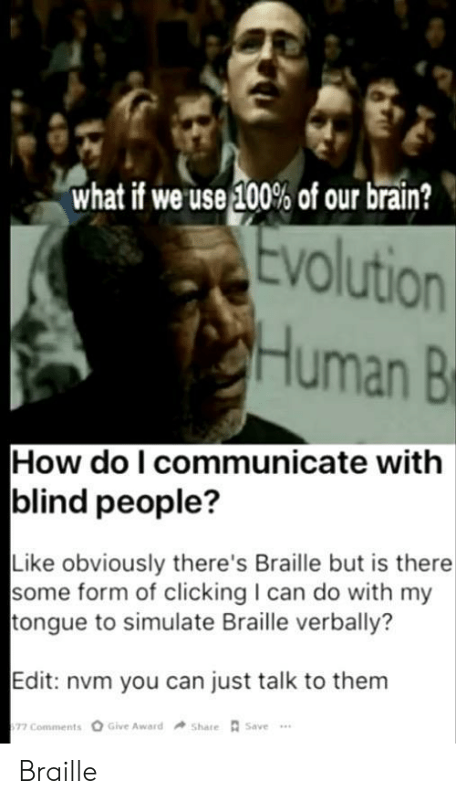 People Like: what if we use 100% of our brain?  Evolution  Human B  How do I communicate with  blind people?  Like obviously there's Braille but is there  some form of clicking I can do with my  tongue to simulate Braille verbally?  Edit: nvm you can just talk to them  Give Award  Share Save  77 Comments Braille