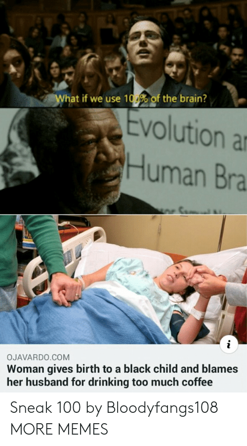 Anaconda, Dank, and Drinking: What if we use 100% of the brain?  Evolution a  Human Bra  OJAVARDO.COM  Woman gives birth to a black child and blames  her husband for drinking too much coffee Sneak 100 by Bloodyfangs108 MORE MEMES