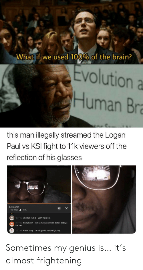 His Glasses: What if we used 100% of the brain?  Evolution a  Human Bra  this man illegally streamed the Logan  Paul vs KSI fight to 11k viewers off the  reflection of his glasses  Live chat  X  Top chat 11K  Don't move bro  1217 AM  abdillahi rashid  1217 AM  live you  mr beast pls give me 20 dollars daddy o  Luckyboiii7  1217 AM Clout Jazzy  I'm not gonna sub until you flip Sometimes my genius is… it's almost frightening