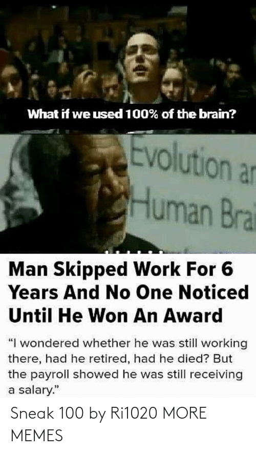 "salary: What if we used 100% of the brain?  Evolution an  Human Brai  Man Skipped Work For 6  Years And No One Noticed  Until He Won An Award  ""I wondered whether he was still working  there, had he retired, had he died? But  the payroll showed he was still receiving  a salary."" Sneak 100 by Ri1020 MORE MEMES"
