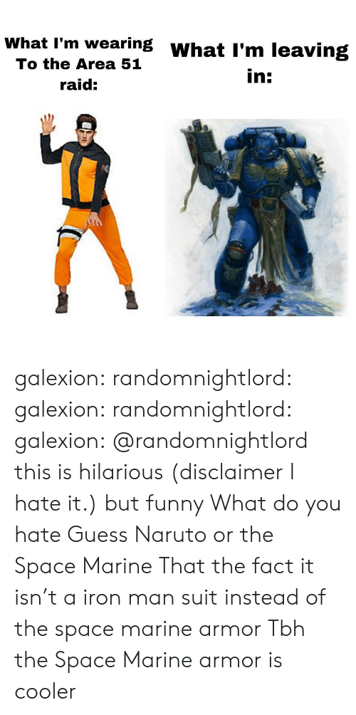 Funny, Iron Man, and Naruto: What I'm wearing WhatI'm leaving  To the Area 51  in:  raid: galexion:  randomnightlord:  galexion:  randomnightlord:  galexion:  @randomnightlord this is hilarious (disclaimer I hate it.) but funny   What do you hate  Guess  Naruto or the Space Marine  That the fact it isn't a iron man suit instead of the space marine armor  Tbh the Space Marine armor is cooler