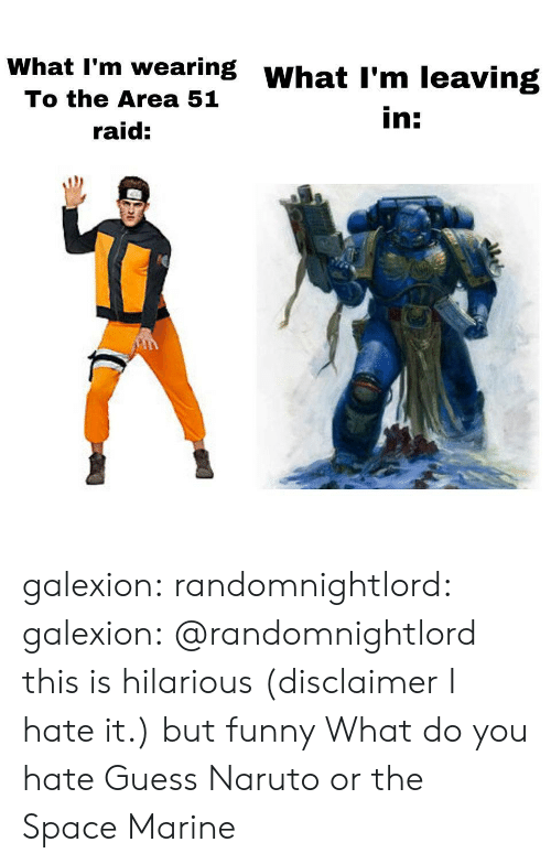Funny, Naruto, and Tumblr: What I'm wearing WhatI'm leaving  To the Area 51  in:  raid: galexion:  randomnightlord:  galexion:  @randomnightlord this is hilarious (disclaimer I hate it.) but funny   What do you hate  Guess  Naruto or the Space Marine