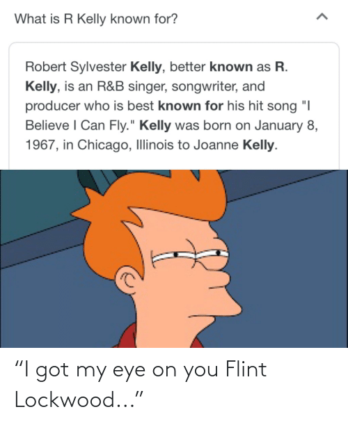 """R. Kelly: What is R Kelly known for?  Robert Sylvester Kelly, better known as R.  Kelly, is an R&B singer, songwriter, and  producer who is best known for his hit song """"I  Believe I Can Fly."""" Kelly was born on January 8,  1967, in Chicago, Illinois to Joanne Kelly. """"I got my eye on you Flint Lockwood..."""""""