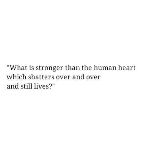 """human: """"What is stronger than the human heart  which shatters over and over  and still lives?"""""""