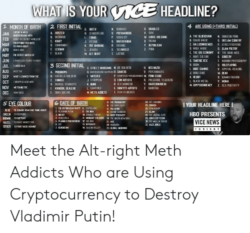 Bernie Sanders, Donald Trump, and Drugs: WHAT IS YOUR  cE HEADLINE?  4 ARE USING (THIRD INITIAL)  1 MONTH OF BIRTH  2 FIRST INITIAL  u SABLED  N BUCHIST  G OEER  a PLYAMOROUS  ISPENT A WEEK  A HIPSTER  V. SIHK  JAN UNDERGROUND WITH  FEB NDE THE SECRET WORLD OF  MAR EVERYTHING YDU NEED  H GENCERFLUD  A THE BLOCKCHAIN  N OUNGEON PORN  L TRANS  J VEGAN  & BICUROUS  W CROSS-DRESSING  P SOCIALIST  a UTLAW COUNTRY  C KINKY  & CHADS MAGIC  C HALLUCINOGENICS  NOISE MISIC  E THE GIG ECONOMY  Q RASTAFARAN  X PAGAN  P STREETFIGHTING  COMMUNIST  Y REPUBLICAN  R SATANIC  K POT SMOKING  TO KNDW ABOUT  Q SLAM POETRY  Z PUNK  E LESBIAN  F. BLACK  APR HERES HOW  S TEENAGED  L EWISH  R THE DARK WEB  T LATINX  M ALT RIGHT  MAY  THE SECRET WDRLD OF  S SORCERY  F. RAVE CLLTURE  JUN  G TANTRC SEX  1TRAVELLED TO NYC TO MEET  I BOLDOR PHOTOGRAPHY  3 SECOND INITIAL  u RLEPLAYING  V. CRYSTAL HEALING  H BOSM  JUL  ILIVED AS A  G STREET MUSICIANS N F SOLDE RS  H UNDERGROUND RAPPERS Q GAMERS  U NED NAZIS  V. PSYCHONAUTS  LINDIE GAMING  AUG  ΜΕET ΤE  A PROUDBUYS  J BURLESOLE  W. REIKI  L WITCHES  J STRPPERS  P COMPUTER PROGRAMMERS W. PORN STARS  B GUERLLA SOILDERS  C FURRES  n RADICAL FEMINISTS  SEP  WHAT I LEARNED FROM THE  K REOT  X KAWAI FASHION  a EIM ARTISTS  X PRESCHOOL TEACHERS  Y SKATEBOARDERS  L BLACK METAL  Y MIMA  OCT  1DROPPED ACID WITH  R SEX WORKERS  K NUNS  M CRYPTOCURRENCY z SEX POSITIVITY  NOV  S. GRAFITTI ARTISTS  E FOUND THE  L CAMGIRLS  Z BARSTAS  E KROKDOL DEALERS  DEC HOW THESE  T. FILM STUENTS  F. DRAG OUEENS  M METH ADICTS  6 DATE OF BIRTH  24 FAT-SHAMING  5 EYE COLOUR  15 THE PATRIARCHY  16 THE DEEP STATE  17. PALESTINE  I YOUR HEADLINE HERE  25 CRIMEA  26 MONDGAMY  L THE REPAULICAN PARTY  2 VLADIMR PUTIN  8 CAPITALISM  BLLE  TO CHANGE HOWwWE THINK ABOUT  9 THE NRA  18 BERNIE SANDERS  27. ISLAM  HBO PRESENTS  GREEN  TO DESTROY  10 DONALD TRUMP  11 MIGRANT CHLDREN 20. THE GREEN NEW DEAL  3 BREXT  4 VENEZUELA  28. THE LIBERAL ELITE  23. HOMELESS TEENS  30 THE WAR ON DRUGS 