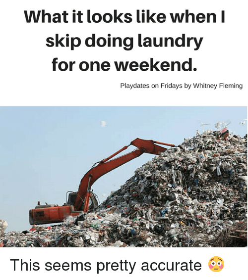 Doing Laundry: What it looks like when I  skip doing laundry  for one weekend.  Playdates on Fridays by Whitney Fleming This seems pretty accurate 😳