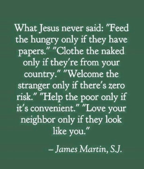 """Hungry, Jesus, and Love: What Jesus never said: """"Feed  the hungry only if they have  papers."""" """"Clothe the naked  only if they're from your  country."""" """"Welcome the  stranger only if there's zero  risk."""" """"Help the poor only if  it's convenient."""" """"Love your  neighbor only if they look  like you.""""  -James Martin, SJ."""