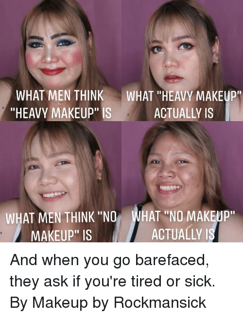 "Dank, Makeup, and Sick: WHAT MEN THINK WHAT HEAVY MAKEUP  ""HEAVY MAKEUP"" IS  ACTUALLY IS  WHAT MEN THINK ""NO WHAT ""NO MAKEUP  MAKEUP"" IS  ACTUALLY And when you go barefaced, they ask if you're tired or sick.  By Makeup by Rockmansick"