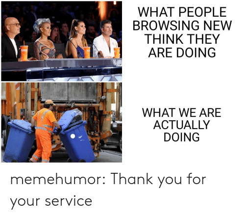 Tumblr, Thank You, and Blog: WHAT PEOPLE  BROWSING NEW  THINK THEY  ARE DOING  WHAT WE ARE  ACTUALLY  DOING memehumor:  Thank you for your service