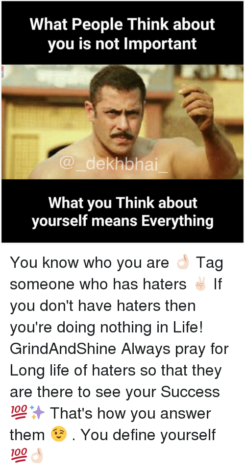 Definately: What People Think about  you is not lmportant  dekhbhai  What you Think about  yourself means Everything You know who you are 👌🏻 Tag someone who has haters ✌🏻️ If you don't have haters then you're doing nothing in Life! GrindAndShine Always pray for Long life of haters so that they are there to see your Success 💯✨ That's how you answer them 😉 . You define yourself 💯👌🏻