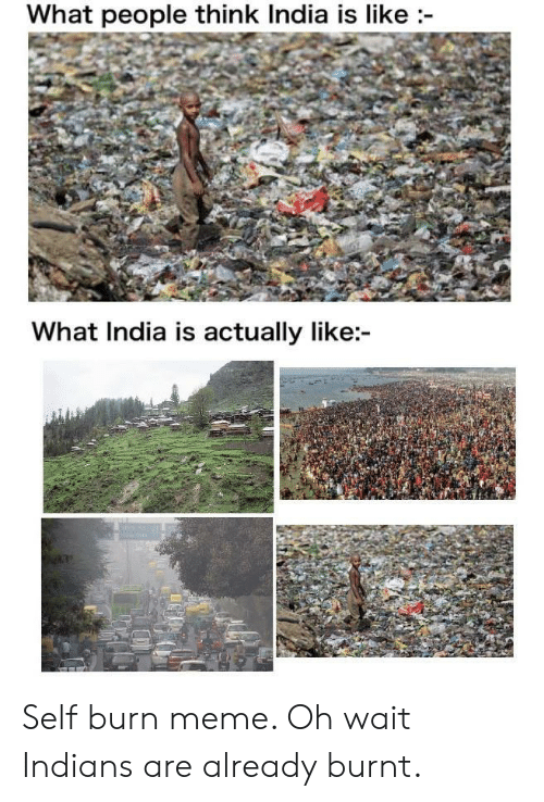 burn: What people think India is like  What India is actually like: Self burn meme. Oh wait Indians are already burnt.
